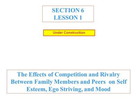 SECTION 6 LESSON 1 The Effects of Competition and Rivalry Between Family Members and Peers on Self Esteem, Ego Striving, and Mood Under Construction.