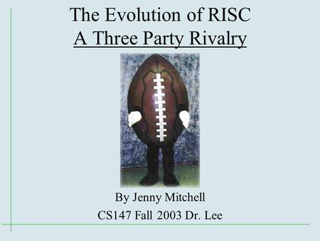 The Evolution of RISC A Three Party Rivalry By Jenny Mitchell CS147 Fall 2003 Dr. Lee.