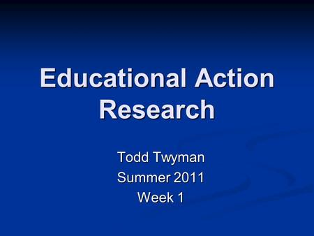 Educational Action Research Todd Twyman Summer 2011 Week 1.
