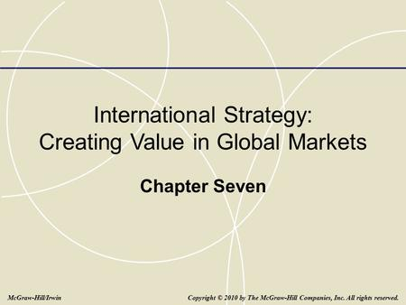 International Strategy: Creating Value in Global Markets Chapter Seven Copyright © 2010 by The McGraw-Hill Companies, Inc. All rights reserved.McGraw-Hill/Irwin.