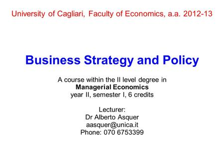 University of Cagliari, Faculty of Economics, a.a. 2012-13 Business Strategy and Policy A course within the II level degree in Managerial Economics year.