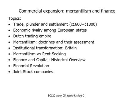 EC120 week 05, topic 4, slide 0 Commercial expansion: mercantilism and finance Topics: Trade, plunder and settlement (c1600−c1800) Economic rivalry among.