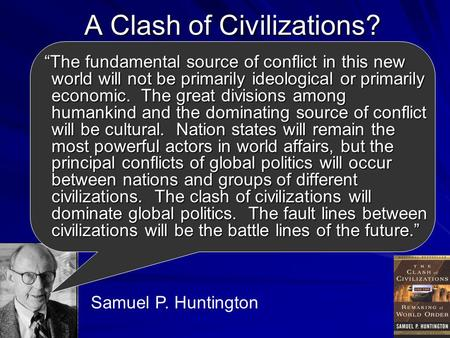"A Clash of Civilizations? ""The fundamental source of conflict in this new world will not be primarily ideological or primarily economic. The great divisions."