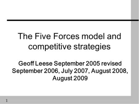 1 The Five Forces model and competitive strategies Geoff Leese September 2005 revised September 2006, July 2007, August 2008, August 2009.