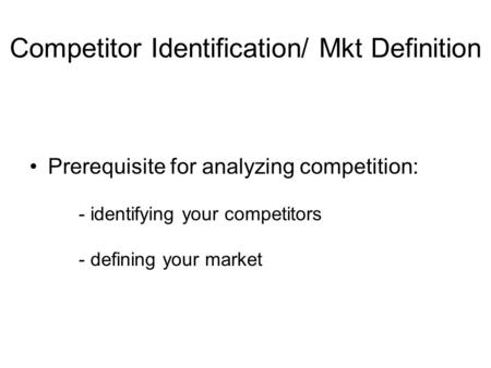 Competitor Identification/ Mkt Definition Prerequisite for analyzing competition: - identifying your competitors - defining your market.