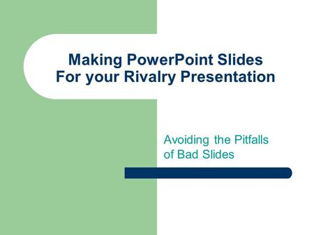 Making PowerPoint Slides For your Rivalry Presentation Avoiding the Pitfalls of Bad Slides.