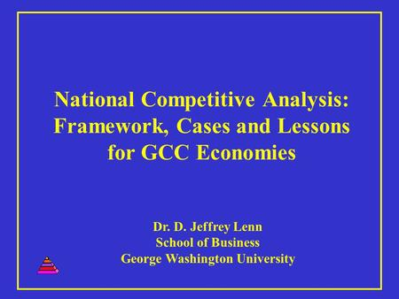 National Competitive Analysis: Framework, Cases and Lessons for GCC Economies Dr. D. Jeffrey Lenn School of Business George Washington University.