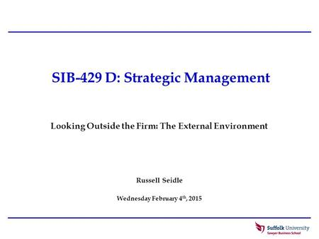 SIB-429 D: Strategic Management Russell Seidle Wednesday February 4 th, 2015 Looking Outside the Firm: The External Environment.