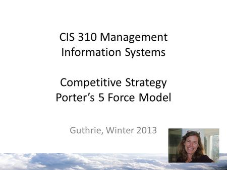 CIS 310 Management Information Systems Competitive Strategy Porter's 5 Force Model Guthrie, Winter 2013.