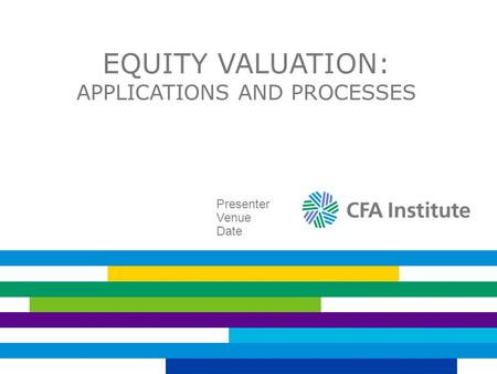 EQUITY VALUATION: APPLICATIONS AND PROCESSES Presenter Venue Date.