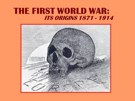 THE FIRST WORLD WAR: ITS ORIGINS 1871 - 1914 EUROPE ON THE VERGE OF WAR 1914 A German view of European relationships in 1914.