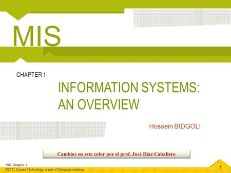 1 MIS, Chapter 1 ©2011 Course Technology, a part of Cengage Learning INFORMATION SYSTEMS: AN OVERVIEW CHAPTER 1 Hossein BIDGOLI MIS Cambios en este color.