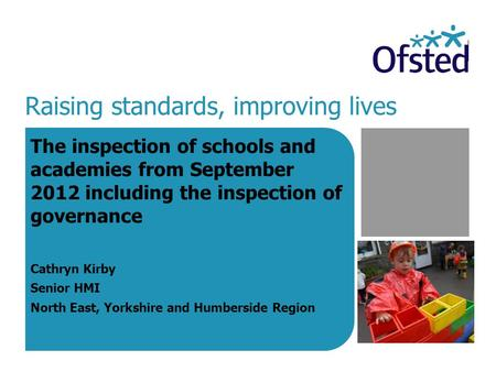 Raising standards, improving lives The inspection of schools and academies from September 2012 including the inspection of governance Cathryn Kirby Senior.