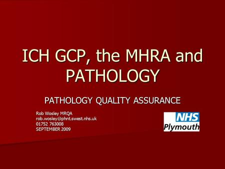 ICH GCP, the MHRA and PATHOLOGY PATHOLOGY QUALITY ASSURANCE Rob Wosley MRQA 01752 763008 SEPTEMBER 2009.