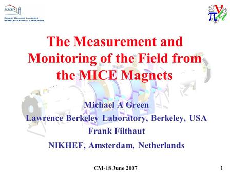 CM-18 June 20071 The Measurement and Monitoring of the Field from the MICE Magnets Michael A Green Lawrence Berkeley Laboratory, Berkeley, USA Frank Filthaut.