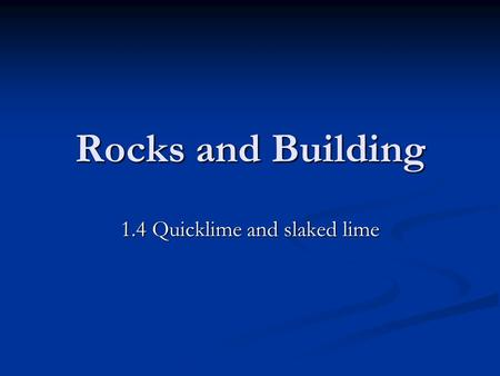 Rocks and Building 1.4 Quicklime and slaked lime.