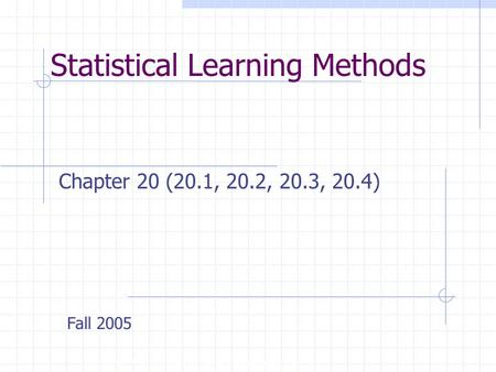 Statistical Learning Methods Copyright, 1996 © Dale Carnegie & Associates, Inc. Chapter 20 (20.1, 20.2, 20.3, 20.4) Fall 2005.