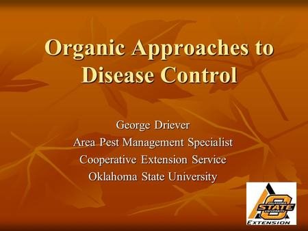 Organic Approaches to Disease Control George Driever Area Pest Management Specialist Cooperative Extension Service Oklahoma State University.
