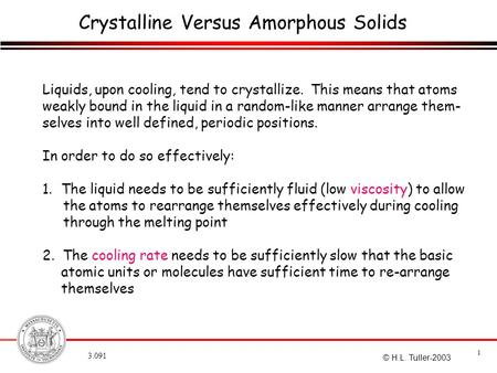 3.091 1 © H.L. Tuller-2003 Crystalline Versus Amorphous Solids Liquids, upon cooling, tend to crystallize. This means that atoms weakly bound in the liquid.