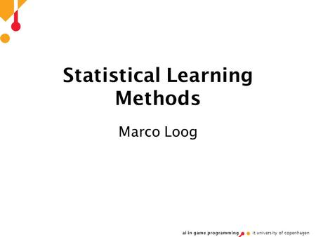 Ai in game programming it university of copenhagen Statistical Learning Methods Marco Loog.