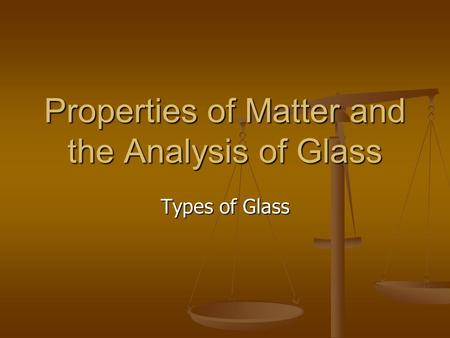 Properties of Matter and the Analysis of Glass Types of Glass.