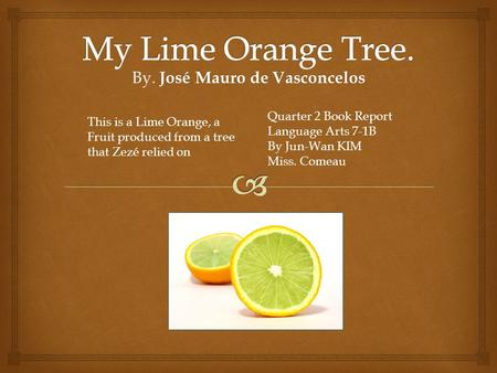 By. José Mauro de Vasconcelos Quarter 2 Book Report Language Arts 7-1B By Jun-Wan KIM Miss. Comeau This is a Lime Orange, a Fruit produced from a tree.