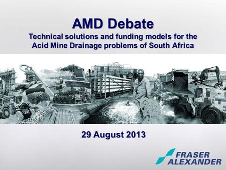 29 August 2013 AMD Debate Technical solutions and funding models for the Acid Mine Drainage problems of South Africa.