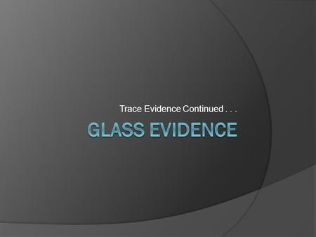 Trace Evidence Continued.... I. Glass Introduction A. = a common type of trace evidence B. Characteristics of glass 1. Common material in our environment.