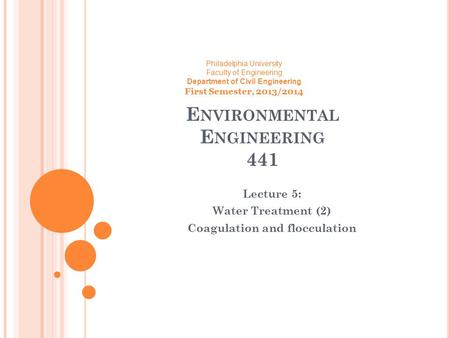 E NVIRONMENTAL E NGINEERING 441 Lecture 5: Water Treatment (2) Coagulation and flocculation Philadelphia University Faculty of Engineering Department of.