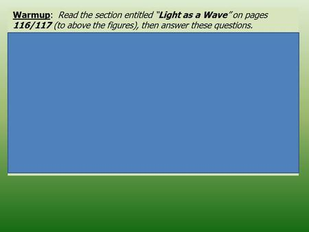"Warmup: Read the section entitled ""Light as a Wave"" on pages 116/117 (to above the figures), then answer these questions. 1.Define wavelength. _____________________________________________."