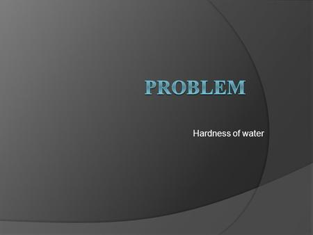 Problem Hardness of water.