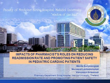 IMPACTS OF PHARMACIST'S ROLES ON REDUCING READMISSION RATE AND PROMOTING PATIENT SAFETY IN PEDIATRIC CARDIAC PATIENTS Manita Suriyarangsee Monwarat Laohajeeraphan.