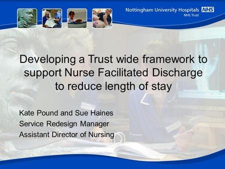 Developing a Trust wide framework to support Nurse Facilitated Discharge to reduce length of stay Kate Pound and Sue Haines Service Redesign Manager Assistant.