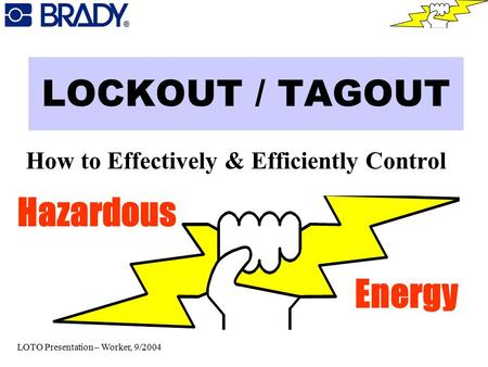 LOCKOUT / TAGOUT How to Effectively & Efficiently Control Hazardous Energy LOTO Presentation – Worker, 9/2004.