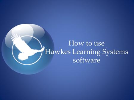 How to use Hawkes Learning Systems software.  Get your Access code  Enroll in a gradebook  Complete your homework  View your Progress Report  Take.