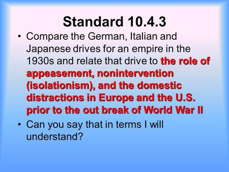Standard 10.4.3 Compare the German, Italian and Japanese drives for an empire in the 1930s and relate that drive to the role of appeasement, nonintervention.