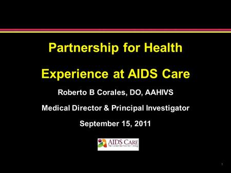 1 Partnership for Health Experience at AIDS Care Roberto B Corales, DO, AAHIVS Medical Director & Principal Investigator September 15, 2011.