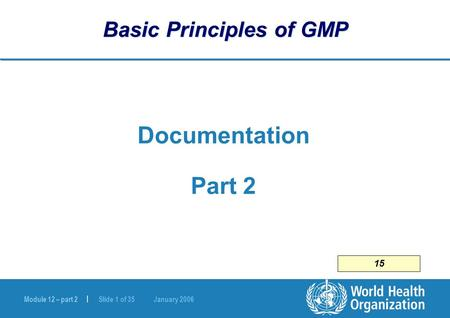 Module 12 – part 2 | Slide 1 of 35 January 2006 Basic Principles of GMP Documentation Part 2 15.
