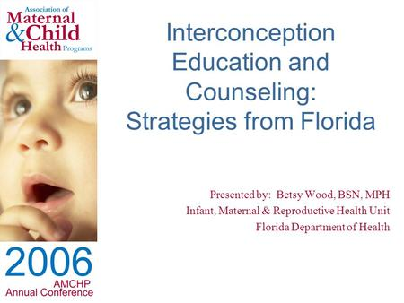 Interconception Education and Counseling: Strategies from Florida Presented by: Betsy Wood, BSN, MPH Infant, Maternal & Reproductive Health Unit Florida.