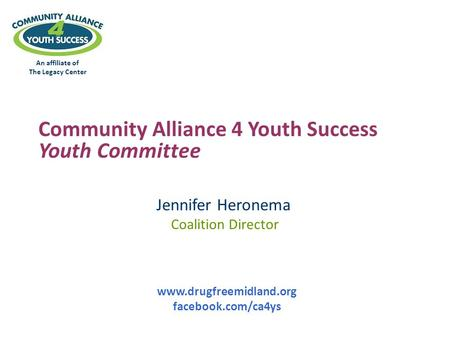 An affiliate of The Legacy Center Community Alliance 4 Youth Success Youth Committee Jennifer Heronema Coalition Director www.drugfreemidland.org facebook.com/ca4ys.