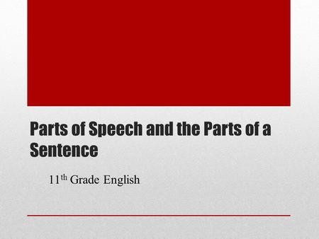 Parts of Speech and the Parts of a Sentence 11 th Grade English.