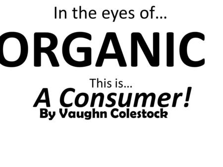 This is… ORGANIC By Vaughn Colestock In the eyes of… A Consumer!