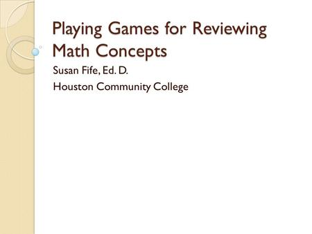 Playing Games for Reviewing Math Concepts Susan Fife, Ed. D. Houston Community College.