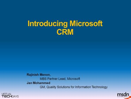 Introducing Microsoft CRM Rajinish Menon, MBS Partner Lead, Microsoft Jan Mohammed GM, Quality Solutions for Information Technology.