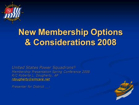 New Membership Options & Considerations 2008 United States Power Squadrons ® Membership Presentation Spring Conference 2008 R/C Roberta L. Dougherty, AP.