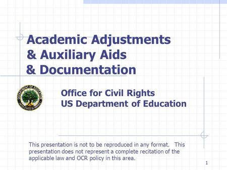 1 Academic Adjustments & Auxiliary Aids & Documentation Office for Civil Rights US Department of Education This presentation is not to be reproduced in.