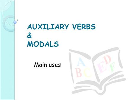AUXILIARY VERBS & MODALS Main uses. In short answers: Do you believe in psychics? ◦ Yes, I do Are you a self-confident person? ◦ Yes I am.