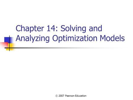 © 2007 Pearson Education Chapter 14: Solving and Analyzing Optimization Models.