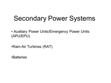 Secondary Power Systems Auxiliary Power Units/Emergency Power Units (APU/EPU) Ram-Air Turbines (RAT) Batteries.