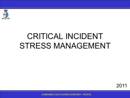 CANADIAN COAST GUARD AUXILIARY - PACIFIC CRITICAL INCIDENT STRESS MANAGEMENT CANADIAN COAST GUARD AUXILIARY - PACIFIC 2011.